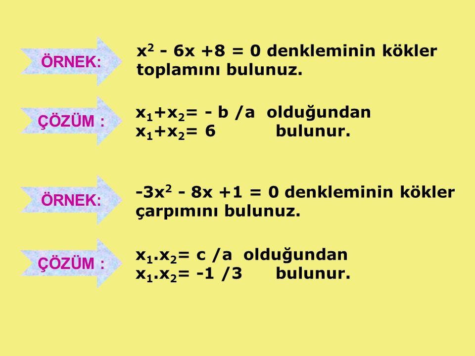 ÖRNEK: x2 - 6x +8 = 0 denkleminin kökler. toplamını bulunuz. ÇÖZÜM : x1+x2= - b /a olduğundan. x1+x2= 6 bulunur.