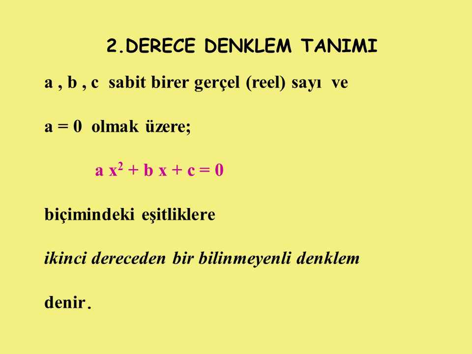 2.DERECE DENKLEM TANIMI a , b , c sabit birer gerçel (reel) sayı ve. a = 0 olmak üzere; a x2 + b x + c = 0.