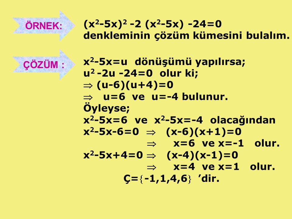 ÖRNEK: (x2-5x)2 -2 (x2-5x) -24=0. denkleminin çözüm kümesini bulalım. ÇÖZÜM : x2-5x=u dönüşümü yapılırsa;