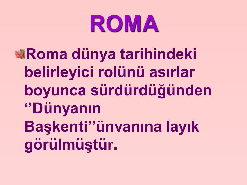 ROMA Roma dünya tarihindeki belirleyici rolünü asırlar boyunca sürdürdüğünden ''Dünyanın Başkenti''ünvanına layık görülmüştür.