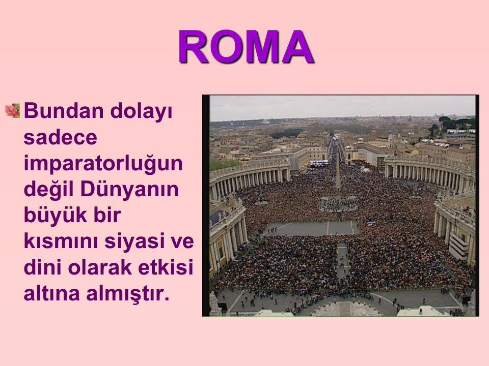 ROMA Bundan dolayı sadece imparatorluğun değil Dünyanın büyük bir kısmını siyasi ve dini olarak etkisi altına almıştır.