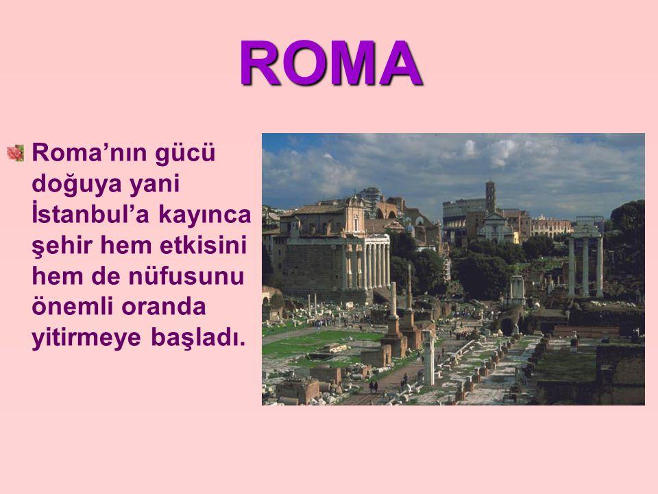 ROMA Roma'nın gücü doğuya yani İstanbul'a kayınca şehir hem etkisini hem de nüfusunu önemli oranda yitirmeye başladı.