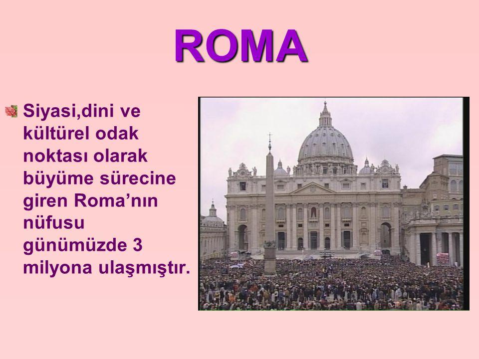 ROMA Siyasi,dini ve kültürel odak noktası olarak büyüme sürecine giren Roma'nın nüfusu günümüzde 3 milyona ulaşmıştır.