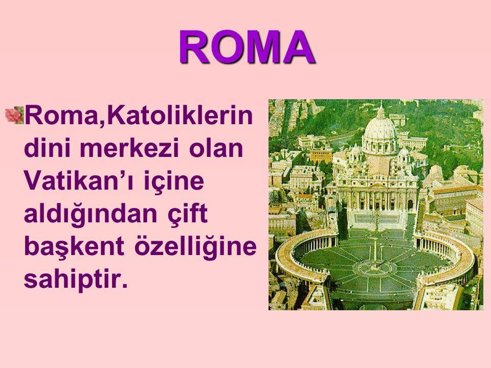 ROMA Roma,Katoliklerin dini merkezi olan Vatikan'ı içine aldığından çift başkent özelliğine sahiptir.