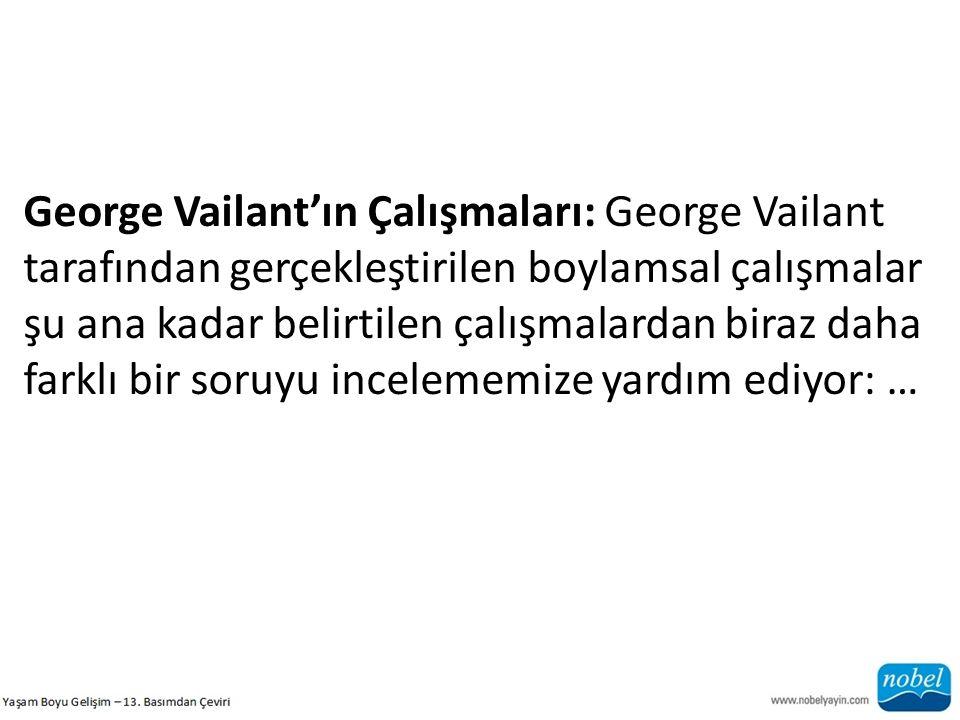George Vailant'ın Çalışmaları: George Vailant tarafından gerçekleştirilen boylamsal çalışmalar şu ana kadar belirtilen çalışmalardan biraz daha farklı bir soruyu incelememize yardım ediyor: …