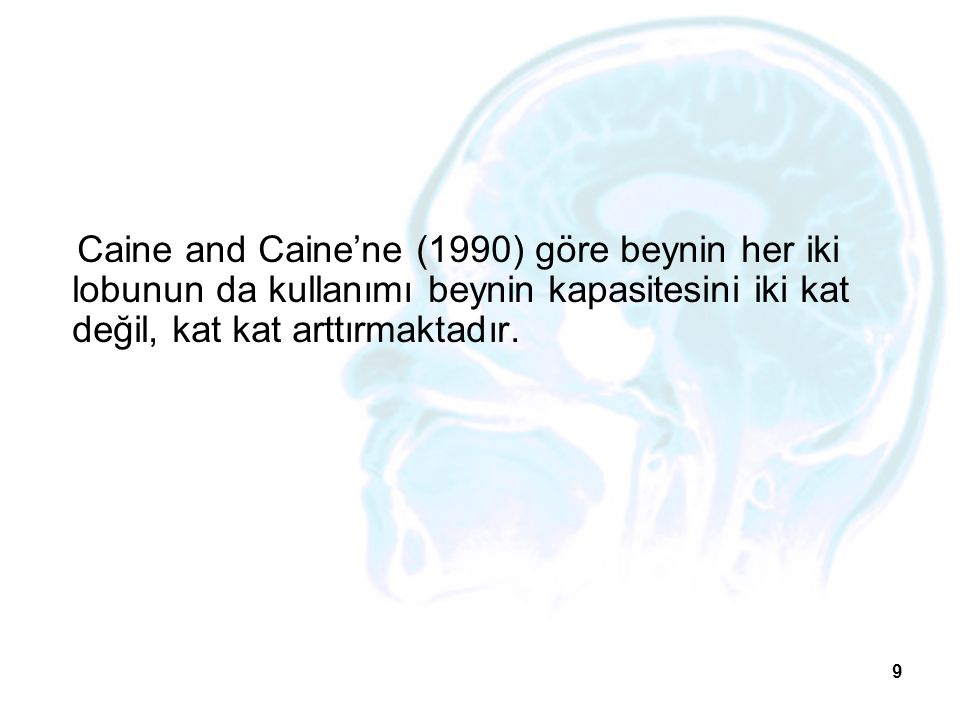 Caine and Caine'ne (1990) göre beynin her iki lobunun da kullanımı beynin kapasitesini iki kat değil, kat kat arttırmaktadır.