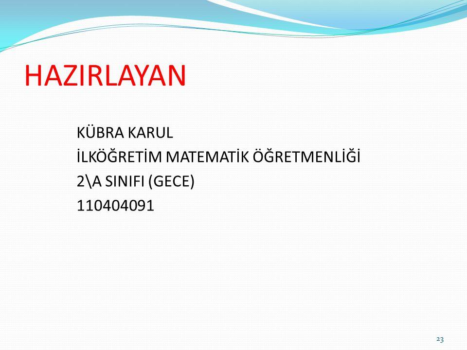 HAZIRLAYAN KÜBRA KARUL İLKÖĞRETİM MATEMATİK ÖĞRETMENLİĞİ 2\A SINIFI (GECE) 110404091