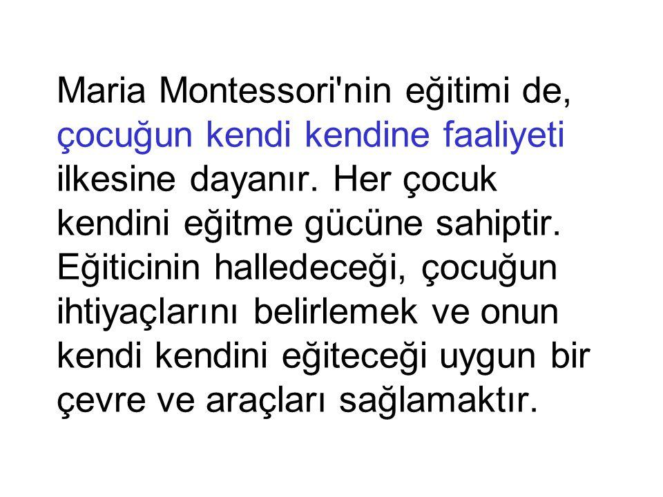 Maria Montessori nin eğitimi de, çocuğun kendi kendine faaliyeti ilkesine dayanır.