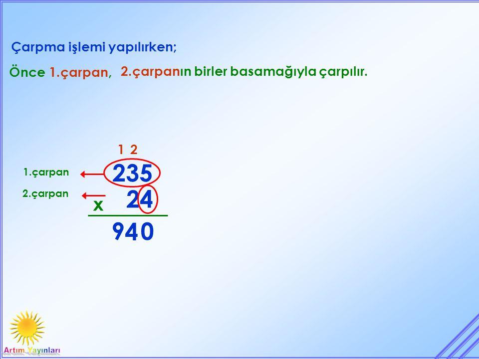 235 24 9 4 x Çarpma işlemi yapılırken; Önce 1.çarpan,