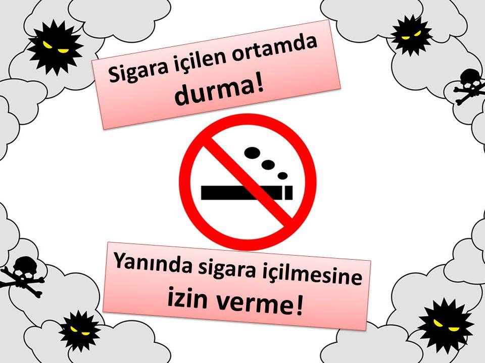 Sigara içilen ortamda durma! Yanında sigara içilmesine izin verme!