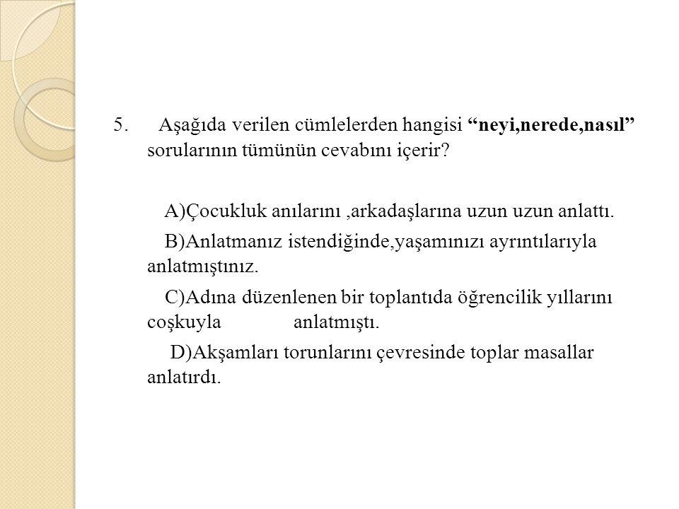 5. Aşağıda verilen cümlelerden hangisi neyi,nerede,nasıl sorularının tümünün cevabını içerir.