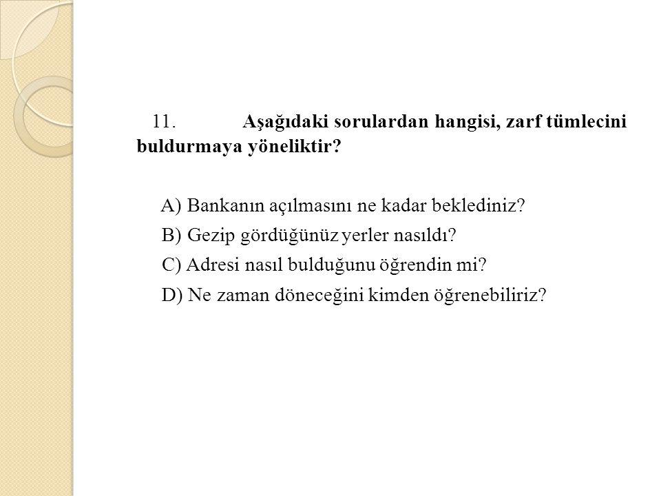 11. Aşağıdaki sorulardan hangisi, zarf tümlecini buldurmaya yöneliktir