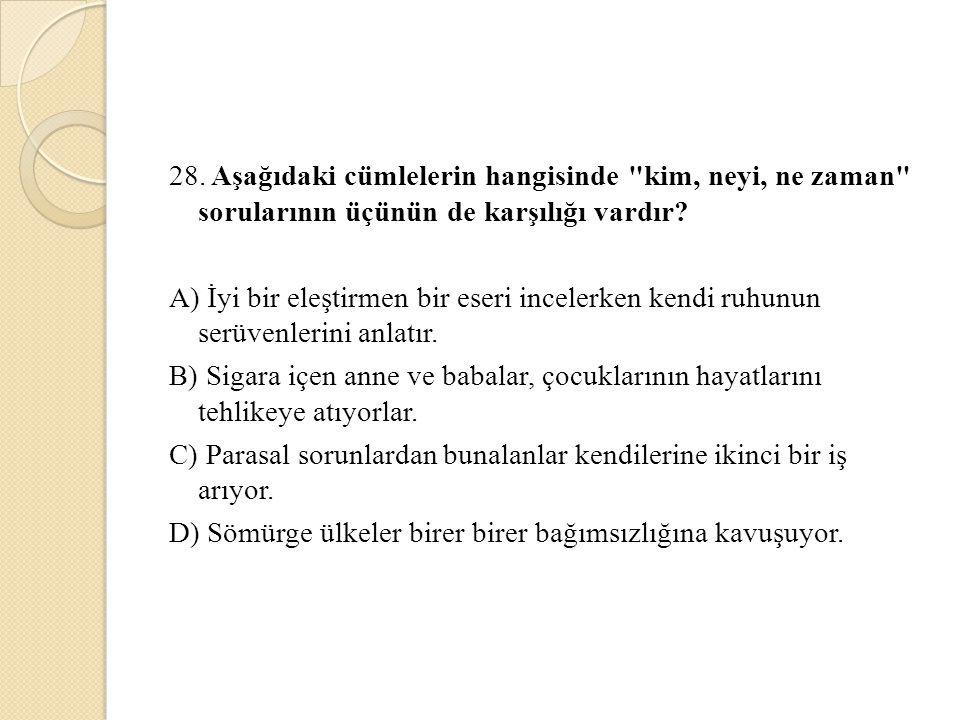 28. Aşağıdaki cümlelerin hangisinde kim, neyi, ne zaman sorularının üçünün de karşılığı vardır.