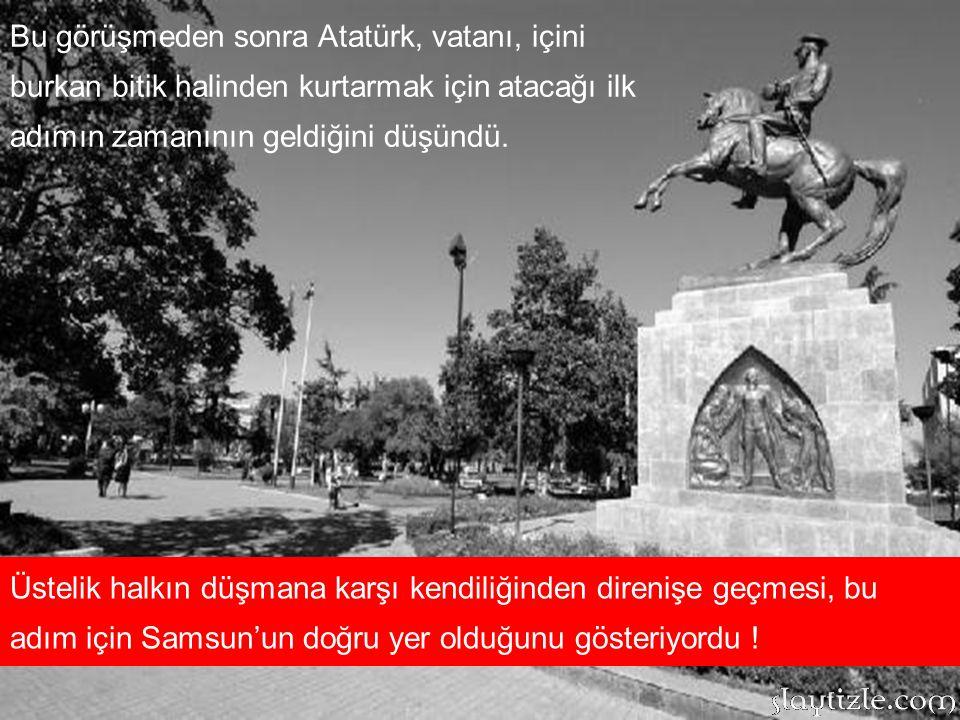 Bu görüşmeden sonra Atatürk, vatanı, içini burkan bitik halinden kurtarmak için atacağı ilk adımın zamanının geldiğini düşündü.