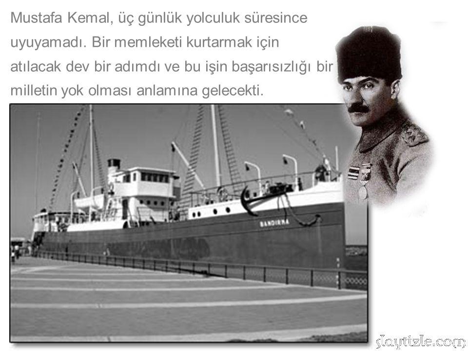 Mustafa Kemal, üç günlük yolculuk süresince uyuyamadı