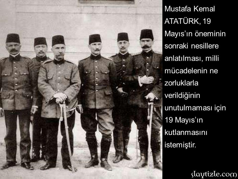 Mustafa Kemal ATATÜRK, 19 Mayıs'ın öneminin sonraki nesillere anlatılması, milli mücadelenin ne zorluklarla verildiğinin unutulmaması için 19 Mayıs'ın kutlanmasını istemiştir.
