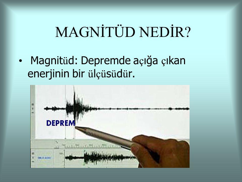 MAGNİTÜD NEDİR Magnitüd: Depremde açığa çıkan enerjinin bir ülçüsüdür.