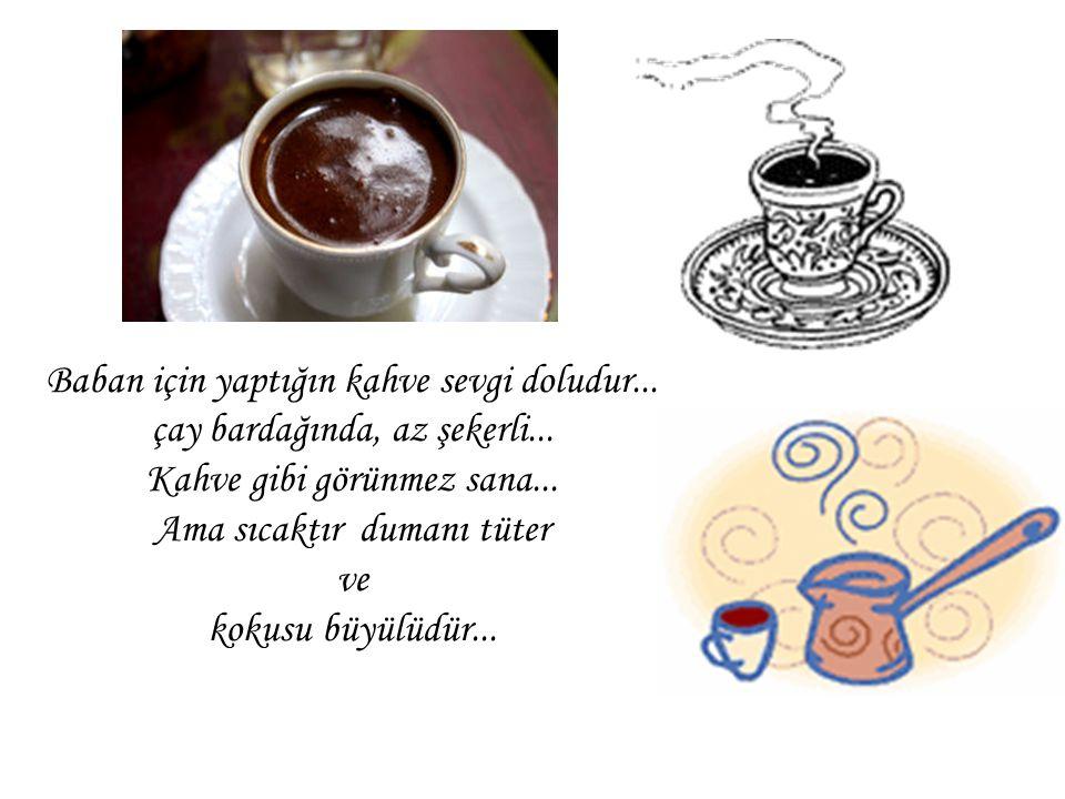 Baban için yaptığın kahve sevgi doludur...