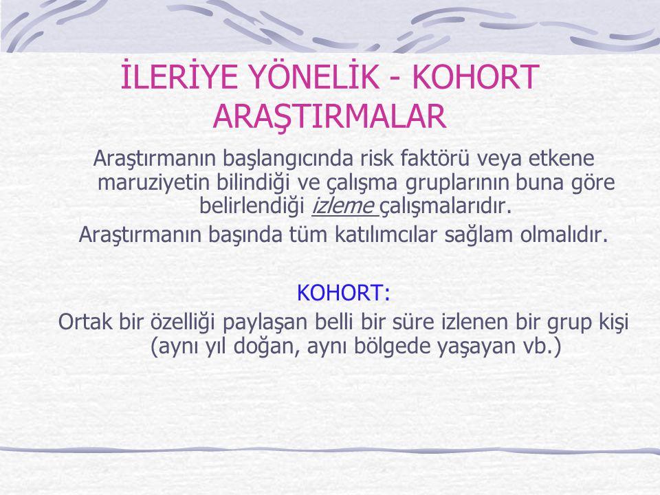 İLERİYE YÖNELİK - KOHORT ARAŞTIRMALAR