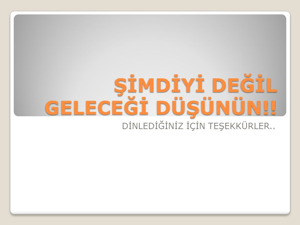 ŞİMDİYİ DEĞİL GELECEĞİ DÜŞÜNÜN!!