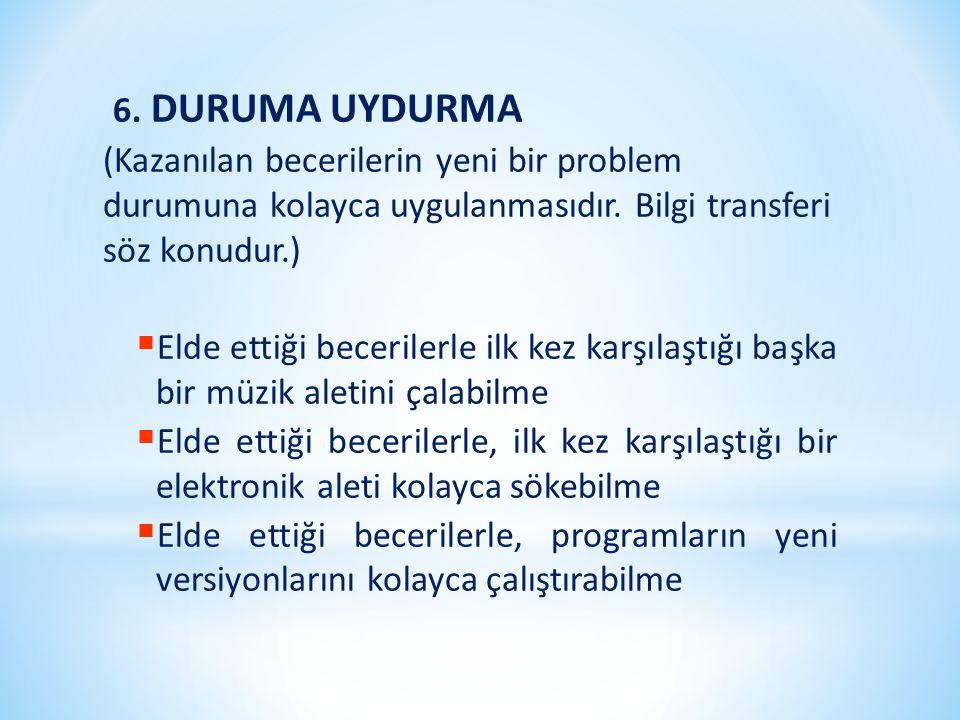 6. DURUMA UYDURMA (Kazanılan becerilerin yeni bir problem durumuna kolayca uygulanmasıdır. Bilgi transferi söz konudur.)