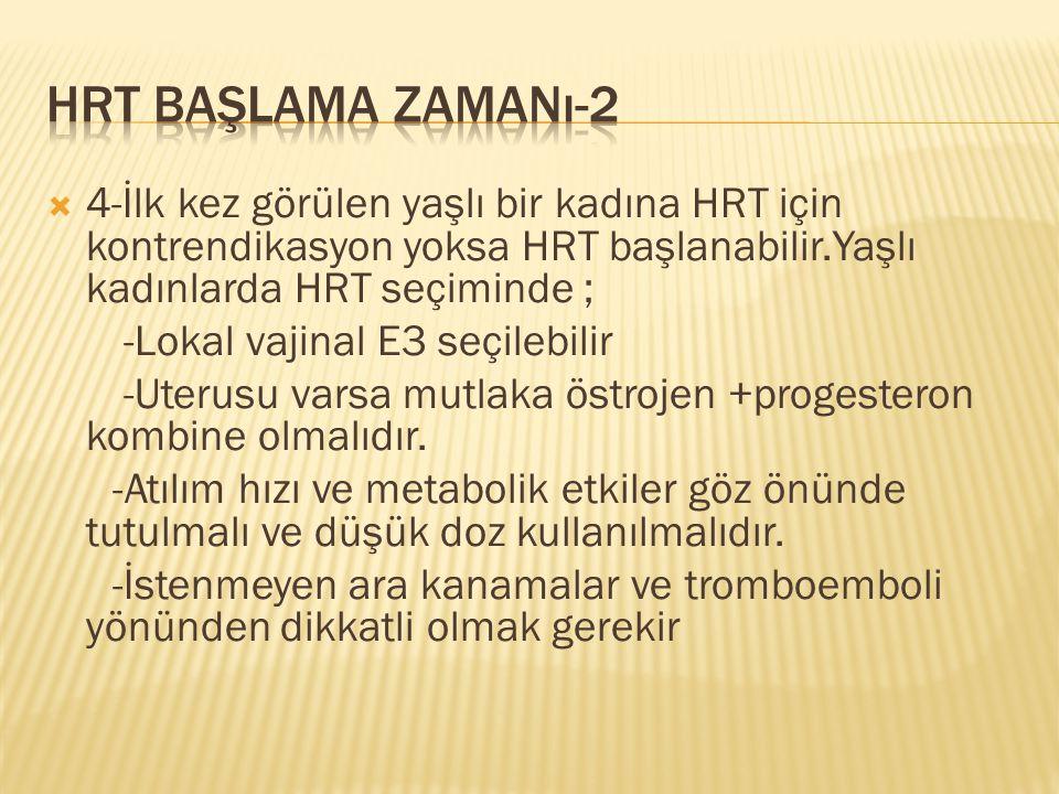 HRT başlama zamanı-2 4-İlk kez görülen yaşlı bir kadına HRT için kontrendikasyon yoksa HRT başlanabilir.Yaşlı kadınlarda HRT seçiminde ;