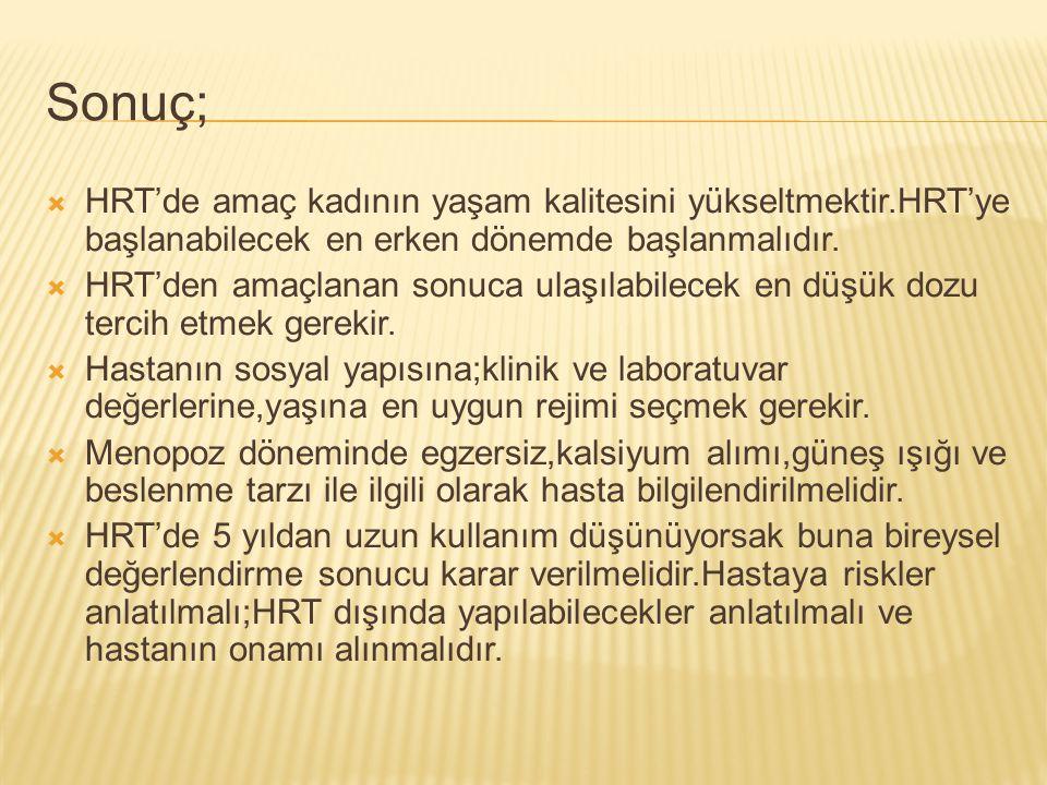 Sonuç; HRT'de amaç kadının yaşam kalitesini yükseltmektir.HRT'ye başlanabilecek en erken dönemde başlanmalıdır.