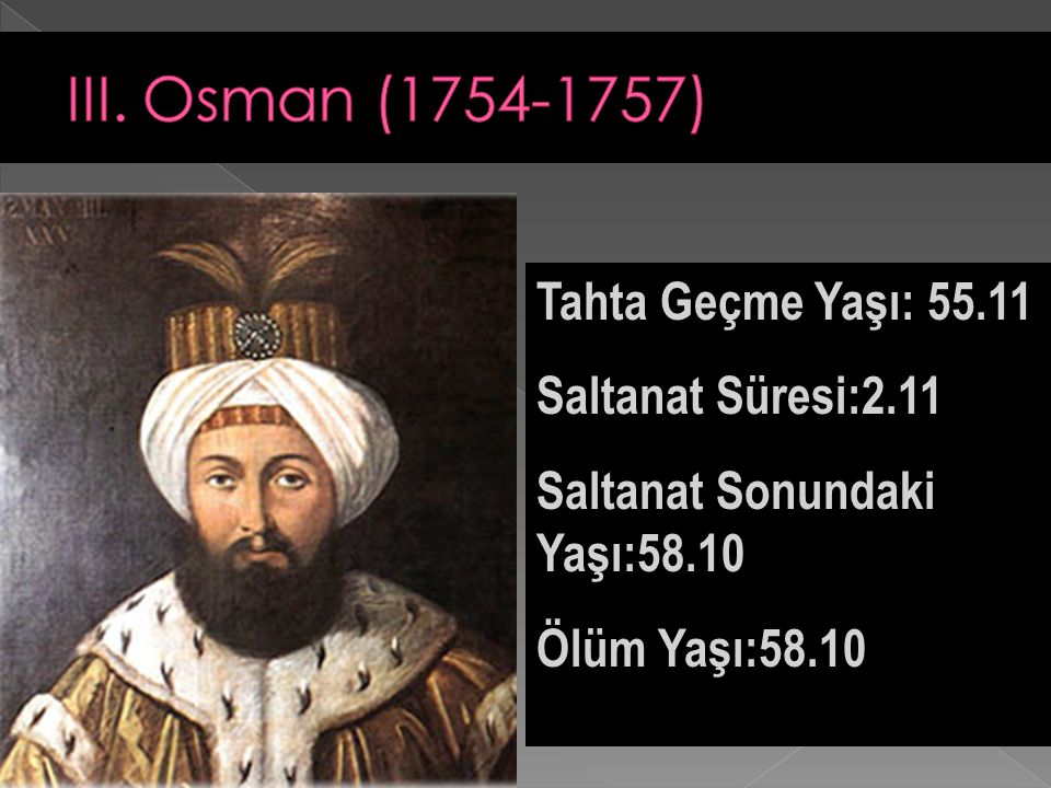 III. Osman (1754-1757) Tahta Geçme Yaşı: 55.11 Saltanat Süresi:2.11