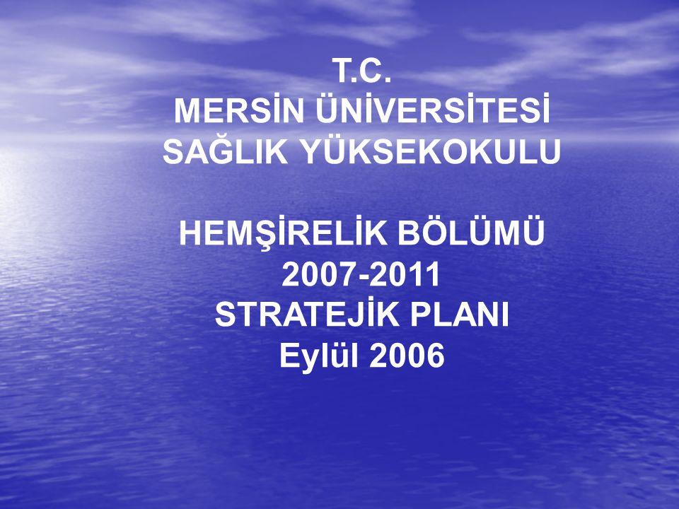 T.C. MERSİN ÜNİVERSİTESİ SAĞLIK YÜKSEKOKULU HEMŞİRELİK BÖLÜMÜ 2007-2011 STRATEJİK PLANI Eylül 2006