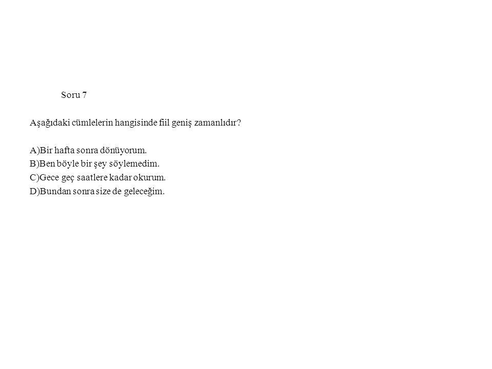 Soru 7 Aşağıdaki cümlelerin hangisinde fiil geniş zamanlıdır A)Bir hafta sonra dönüyorum. B)Ben böyle bir şey söylemedim.