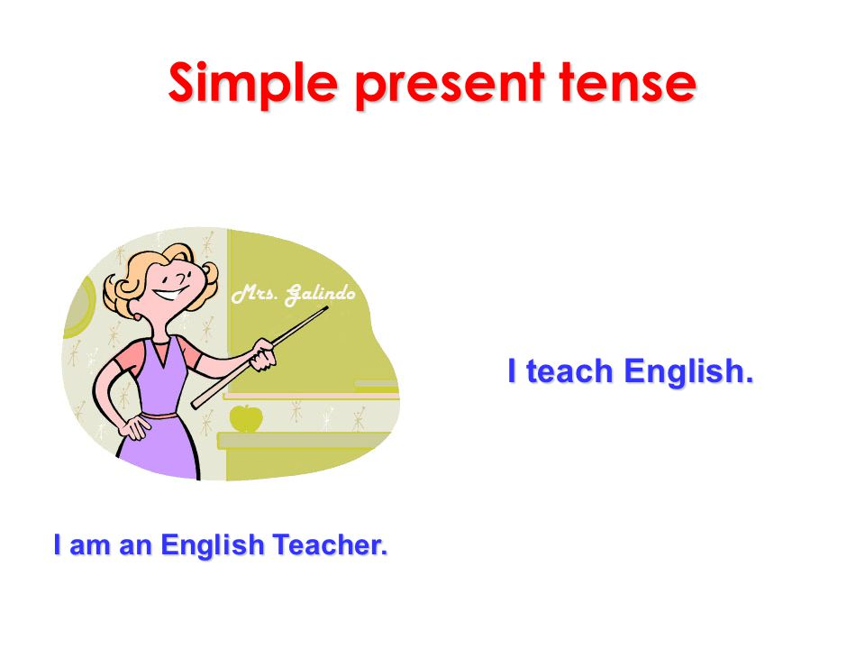 Simple present tense I teach English. I am an English Teacher.