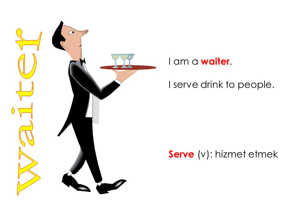 I am a waiter. I serve drink to people. Serve (v): hizmet etmek waiter