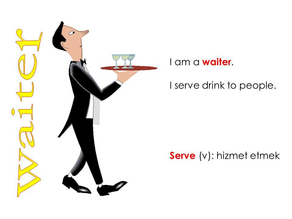 I am a waiter. I serve drink to people. Serve (v): hizmet etmek waiter