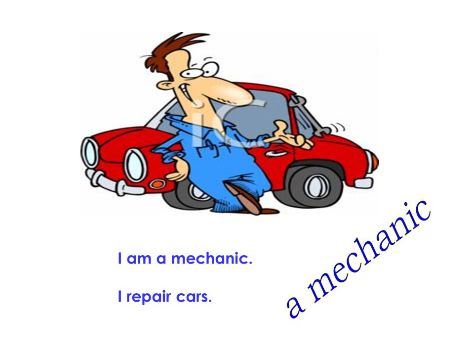 a mechanic I am a mechanic. I repair cars.