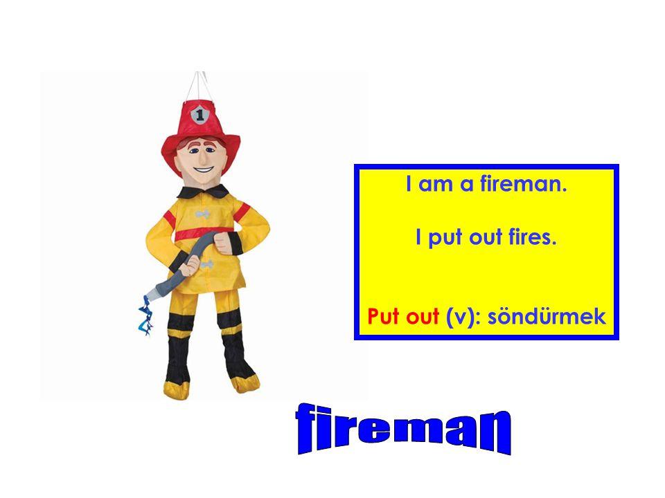 I am a fireman. I put out fires. Put out (v): söndürmek fireman