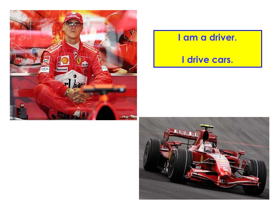 I am a driver. I drive cars.