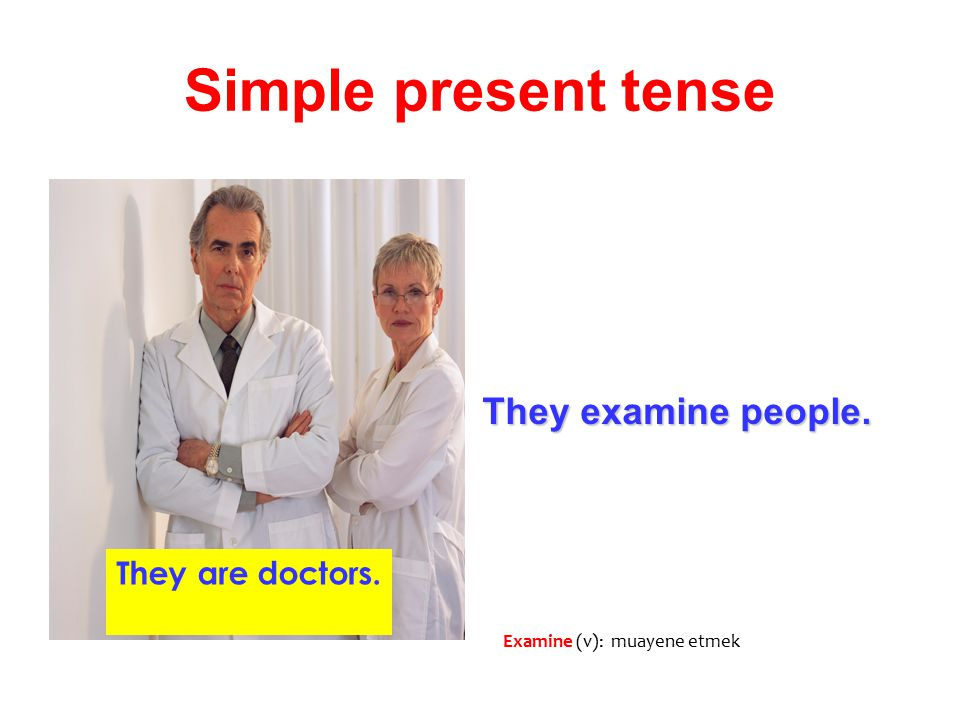 Simple present tense They examine people. They are doctors.