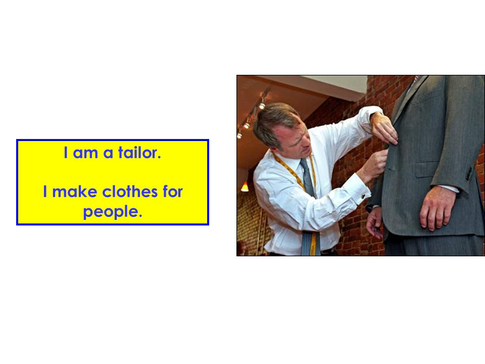I am a tailor. I make clothes for people.