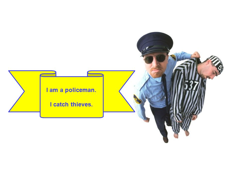 I am a policeman. I catch thieves.