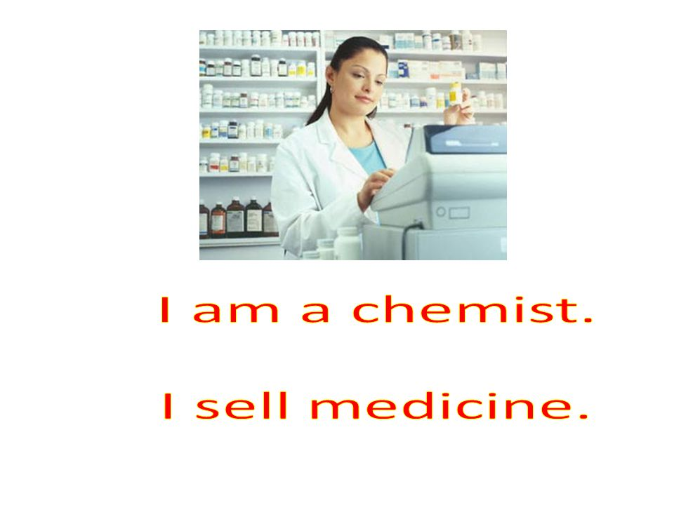 I am a chemist. I sell medicine.