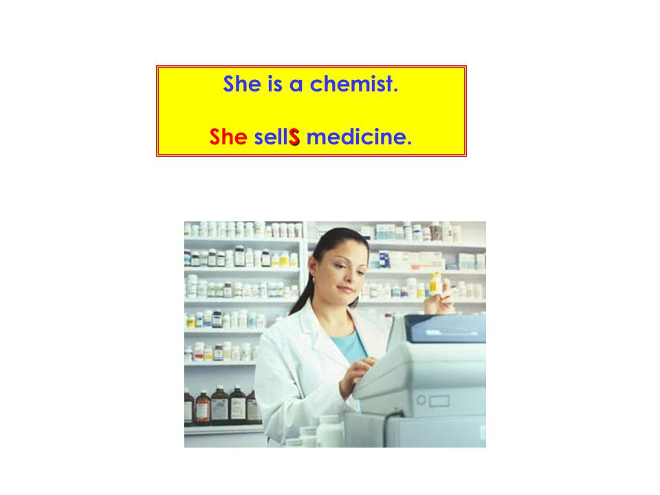 She is a chemist. She sellS medicine.