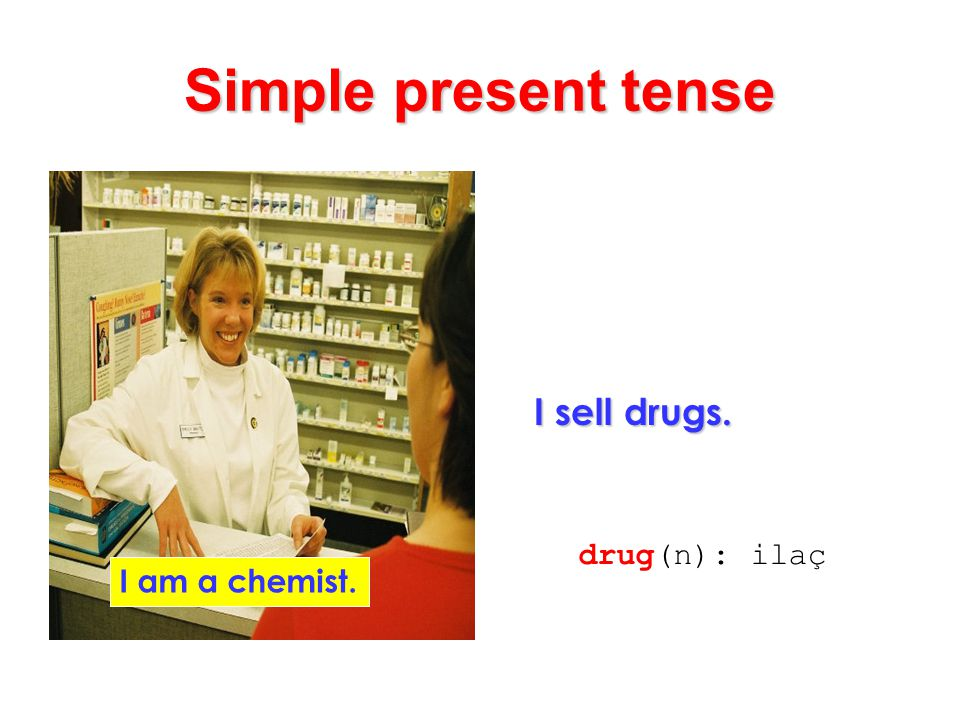 Simple present tense I sell drugs. drug(n): ilaç I am a chemist.
