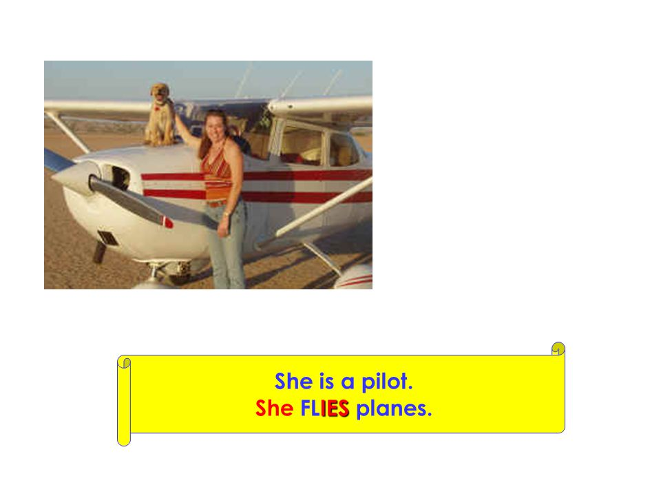 She is a pilot. She FLIES planes.