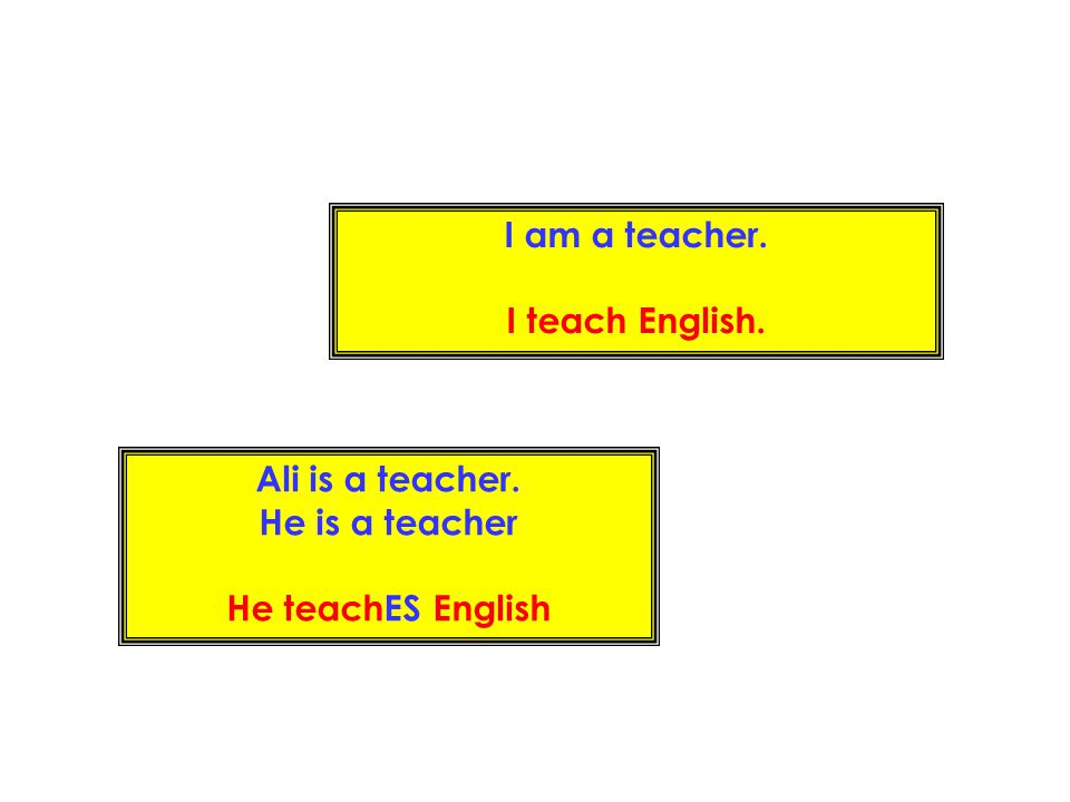 I am a teacher. I teach English. Ali is a teacher. He is a teacher He teachES English