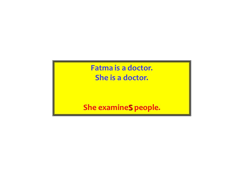 Fatma is a doctor. She is a doctor. She examineS people.