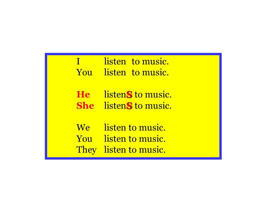 I listen to music. You listen to music. He listenS to music. She listenS to music. We listen to music.