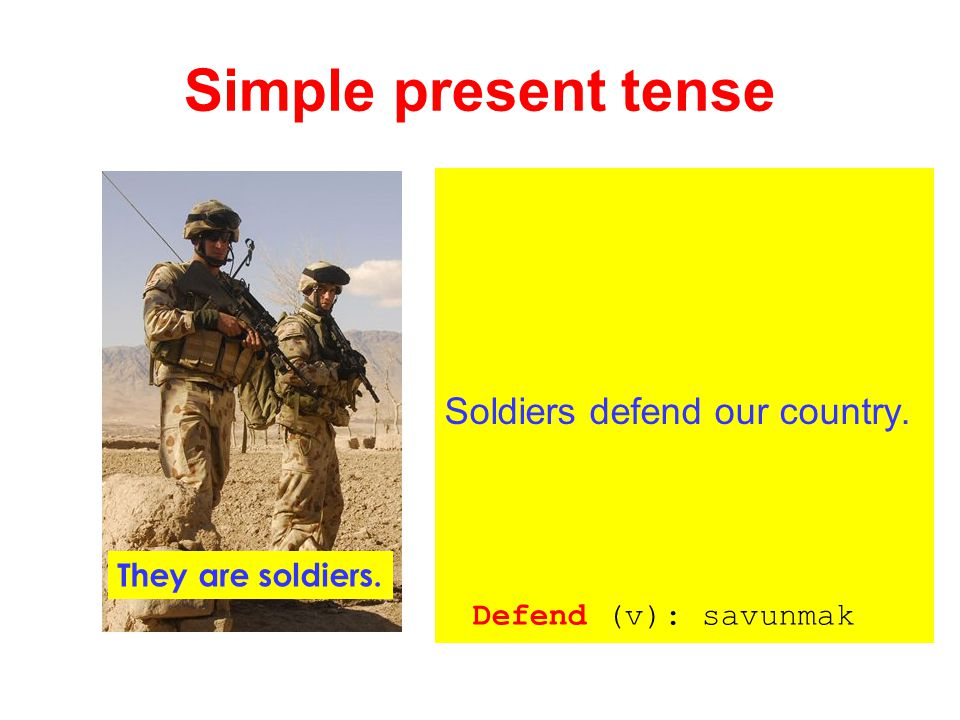 Simple present tense Soldiers defend our country. They are soldiers.
