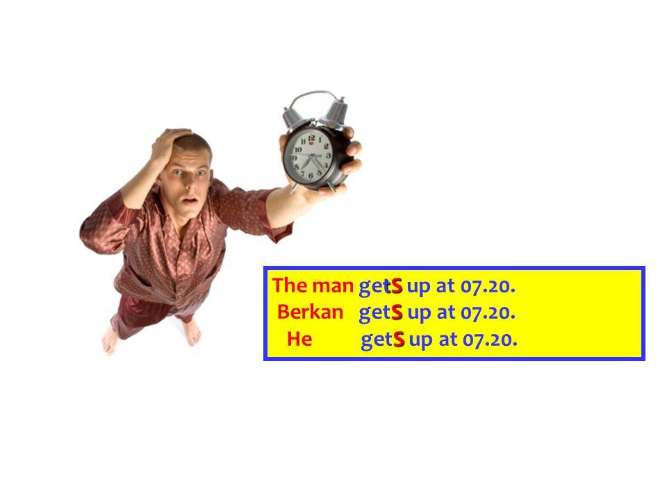 The man getS up at 07.20. Berkan getS up at 07.20. He getS up at 07.20.