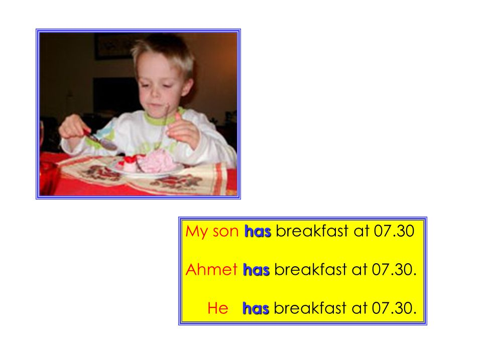My son has breakfast at 07.30 Ahmet has breakfast at 07.30. He has breakfast at 07.30.