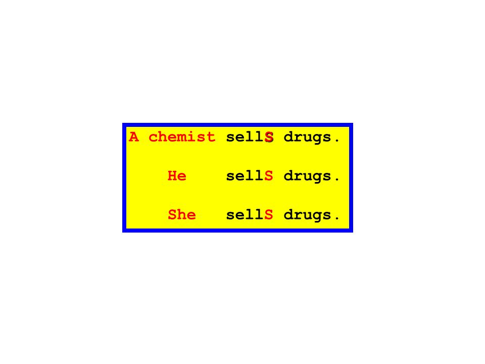 A chemist sellS drugs. He sellS drugs. She sellS drugs.